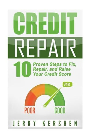 Credit Repair: 10 Proven Steps to Fix, Repair, and Raise Your Credit Score (Fix Your Credit Score) (Volume 1)