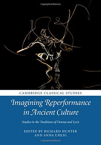 Imagining Reperformance in Ancient Culture: Studies in the Traditions of Drama and Lyric (Cambridge Classical Studies)