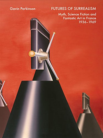 Futures of Surrealism: Myth, Science Fiction, and Fantastic Art in France, 1936–1969