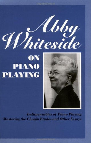 Abby Whiteside on Piano Playing : Indispensables of Piano Playing - Mastering the Chopin Etudes and Other Essays