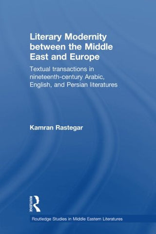 Literary Modernity Between the Middle East and Europe: Textual Transactions in 19th Century Arabic, English and Persian Literatures (Routledge Stu