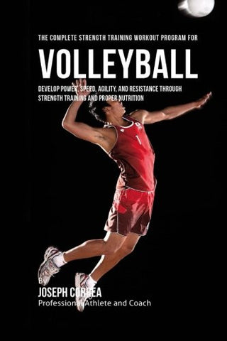 The Complete Strength Training Workout Program for Volleyball: Develop power, speed, agility, and resistance through strength training and proper