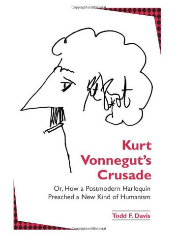 Kurt Vonnegut's Crusade; Or, How a Postmodern Harlequin Preached a New Kind of Humanism (Suny Series in Postmodern Culture)