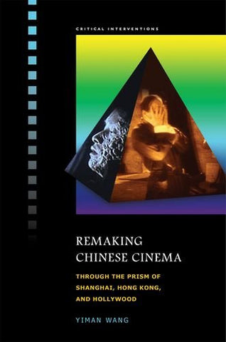 Remaking Chinese Cinema: Through the Prism of Shanghai, Hong Kong, and Hollywood (Critical Interventions)