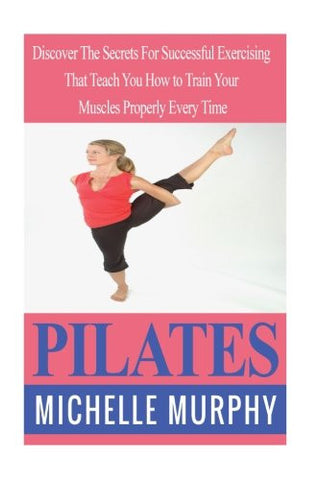 Pilates: Discover The Secrets For Successful Exercising That Teach You How to Train Your Muscles Properly Every Time