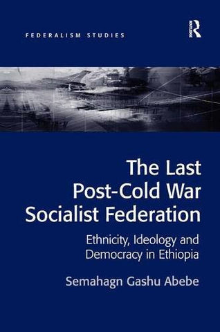 The Last Post-Cold War Socialist Federation: Ethnicity, Ideology and Democracy in Ethiopia (Federalism Studies)