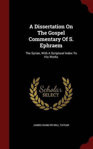 A Dissertation On The Gospel Commentary Of S. Ephraem: The Syrian, With A Scriptural Index To His Works