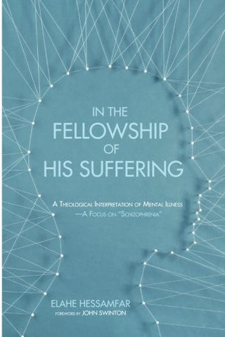 In the Fellowship of His Suffering: A Theological Interpretation of Mental Illness - A Focus on ''Schizophrenia''