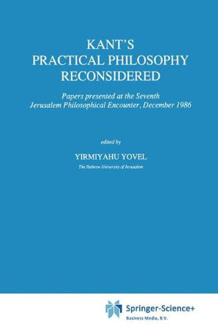 Kant's Practical Philosophy Reconsidered: Papers presented at the Seventh Jerusalem Philosophical Encounter, December 1986 (International Archives
