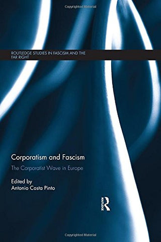 Corporatism and Fascism: The Corporatist Wave in Europe (Routledge Studies in Fascism and the Far Right)