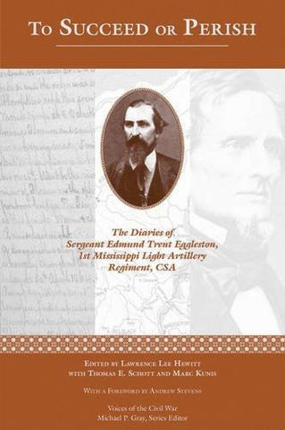 To Succeed or Perish: The Diaries of Sergeant Edmund Trent Eggleston, Company G, 1st Mississippi Light Artillery Regiment (Voices Of The Civil War