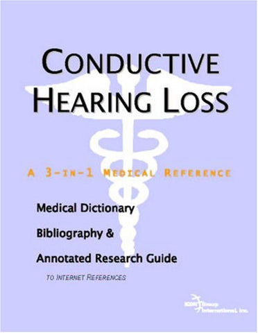 Conductive Hearing Loss - A Medical Dictionary, Bibliography, and Annotated Research Guide to Internet References