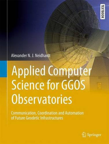 Applied Computer Science for GGOS Observatories: Communication, Coordination and Automation of Future Geodetic Infrastructures (Springer Textbooks