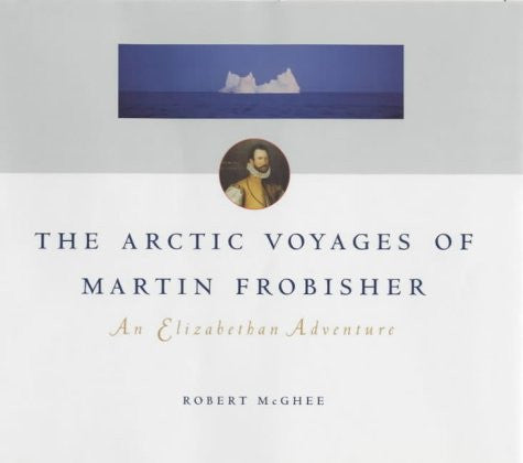 The Arctic Voyages of Martin Frobisher: An Elizabethan Adventure (McGill-Queen's Native and Northern Series)