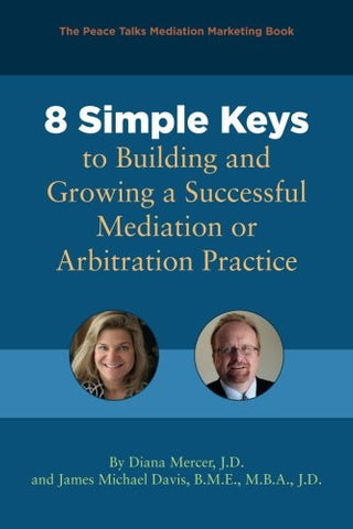8 Simple Keys to Building and Growing a Successful Mediation or Arbitration Practice
