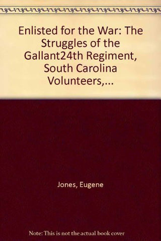 Enlisted for the War: The Struggles of the Gallant 24th Regiment, South Carolina Volunteers, Infantry, 1861-1865