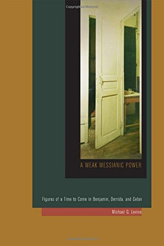 A Weak Messianic Power: Figures of a Time to Come in Benjamin, Derrida, and Celan