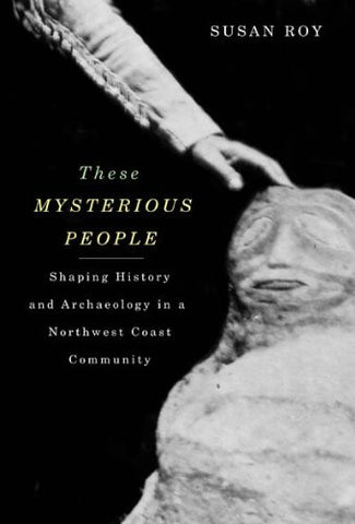 These Mysterious People: Shaping History and Archaeology in a Northwest Coast Community (Mcgill-Queen's Native and Nothern)