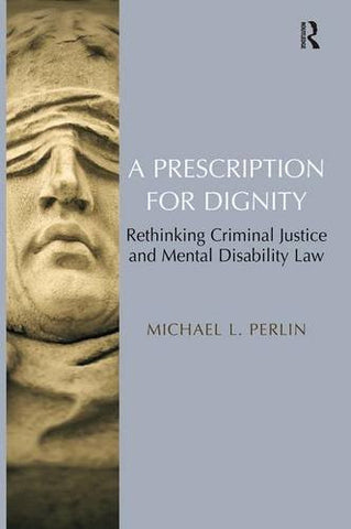 A Prescription for Dignity: Rethinking Criminal Justice and Mental Disability Law