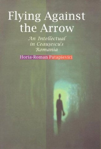 Flying Against the Arrow: An Intellectual in Ceausescu's Romania (Central European Library of Ideas,)
