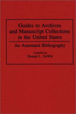 Guides to Archives and Manuscript Collections in the United States: An Annotated Bibliography (Bibliographies and Indexes in Library and Informati