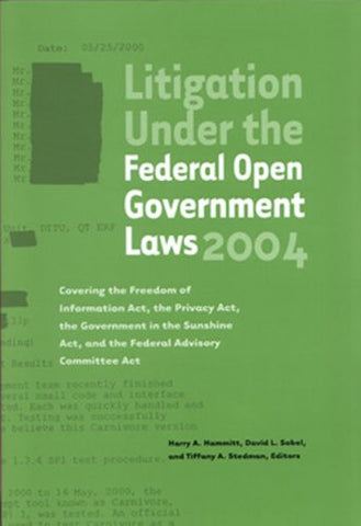 Litigation Under the Federal Open Government Laws (FOIA) 2004: Covering the Freedom of Information Act, the Privacy Act, the Government in the Sun