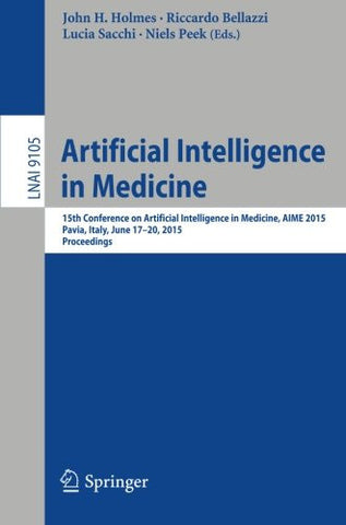 Artificial Intelligence in Medicine: 15th Conference on Artificial Intelligence in Medicine, AIME 2015, Pavia, Italy, June 17-20, 2015. Proceeding