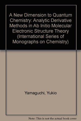 A New Dimension to Quantum Chemistry: Analytic Derivative Methods in Ab Initio Molecular Electronic Structure Theory (International Series of Mono