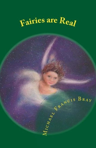 Fairies are Real: Physical stories, explanations and the truth about Fairies, Gnomes, Elves, Leprechauns, Dragons, Unicorns or Spirit living on or