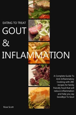 Eating To Treat Gout & Inflammation: A Complete Guide to Anti-Inflammatory Cooking with 200 recipes for family friendly food that will reduce infl