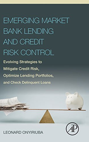 Emerging Market Bank Lending and Credit Risk Control: Evolving Strategies to Mitigate Credit Risk, Optimize Lending Portfolios, and Check Delinque