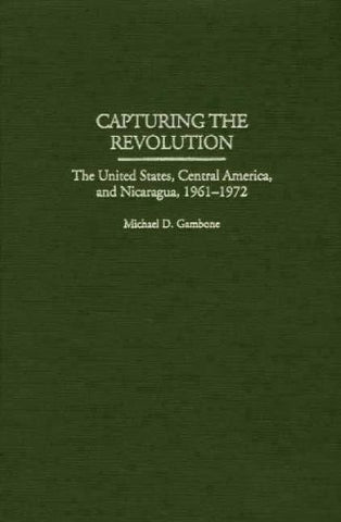 Capturing the Revolution: The United States, Central America, and Nicaragua, 1961-1972