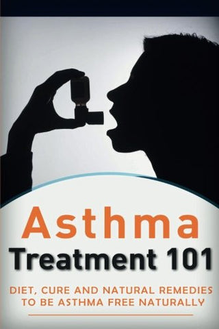 Asthma Treatment 101: Treatment for beginners ((2nd EDITION + BONUS CHAPTERS) - Diet, Cures and Natural Remedies to be Asthma-Free Naturally (Asth