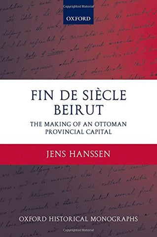 Fin de Siècle Beirut: The Making of an Ottoman Provincial Capital (Oxford Historical Monographs)