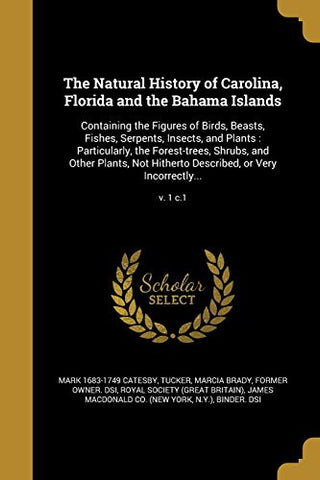 The Natural History of Carolina, Florida and the Bahama Islands: Containing the Figures of Birds, Beasts, Fishes, Serpents, Insects, and Plants: .