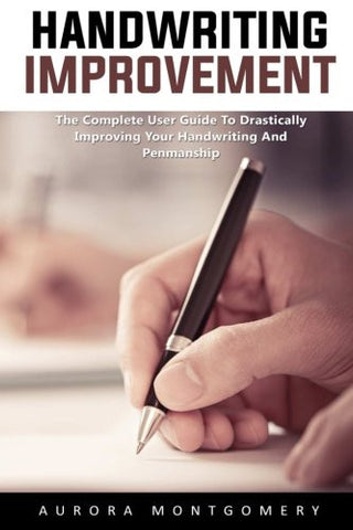 Handwriting Improvement: The Complete User Guide to Drastically Improving Your Handwriting and Penmanship