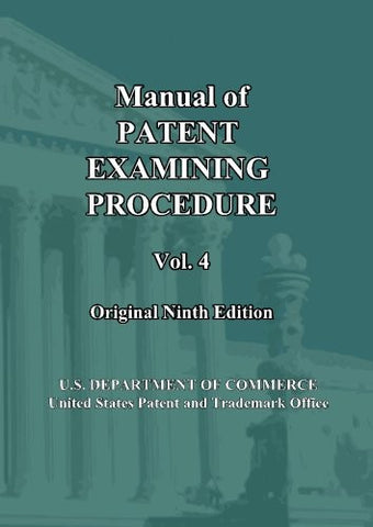 Manual of Patent Examining Procedure: 9th Ed. (Vol. 4): Original Ninth Edition (MPEP Original 9th Edition) (Volume 4)
