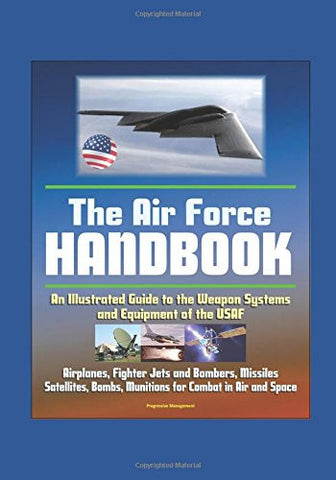 The Air Force Handbook - Illustrated Guide to the Weapon Systems and Equipment of the USAF, Airplanes, Fighter Jets and Bombers, Missiles, Satelli