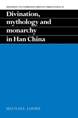 Divination, Mythology and Monarchy in Han China (University of Cambridge Oriental Publications)