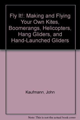 Fly It!: Making and Flying Your Own Kites, Boomerangs, Helicopters, Hang Gliders, and Hand-Launched Gliders