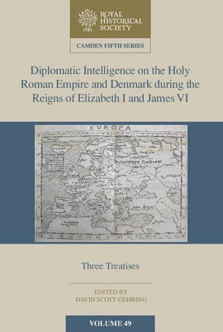Diplomatic Intelligence on the Holy Roman Empire and Denmark during the Reigns of Elizabeth I and James VI: Three Treatises (Camden Fifth Series)