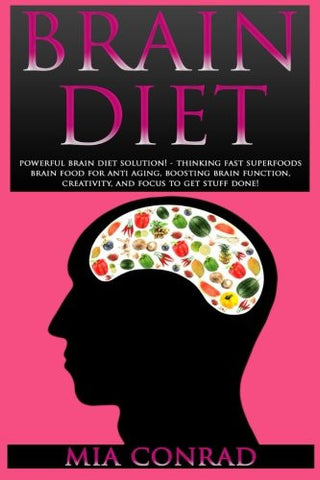 Brain Diet: Powerful Brain Diet Solution! - Thinking Fast Superfoods Brain Food For Anti Aging, Boosting Brain Function, Creativity, And Focus To