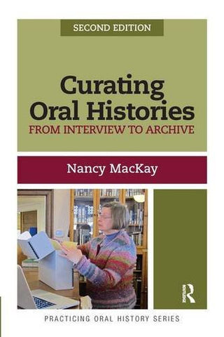 Curating Oral Histories, Second Edition: From Interview to Archive (Practicing Oral History)