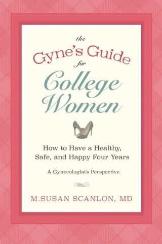 The Gyne's Guide for College Women: How to Have a Healthy, Safe, and Happy Four Years.  A Gynecologist's Perspective