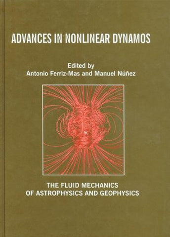 Advances in Nonlinear Dynamos (The Fluid Mechanics of Astrophysics and Geophysics)
