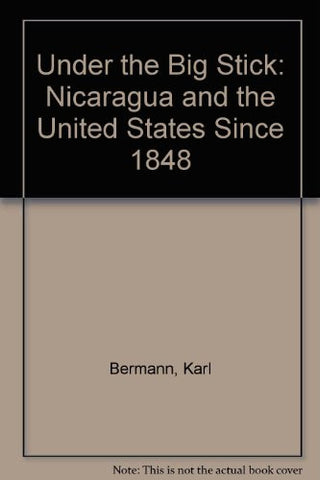 Under the Big Stick: Nicaragua and the United States Since 1848