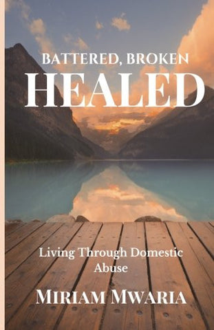 Battered, Broken, Healed: Living Through Domestic Abuse