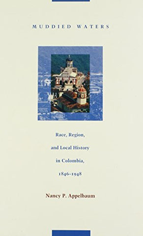 Muddied Waters: Race, Region, and Local History in Colombia, 1846–1948 (Latin America Otherwise)