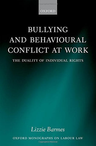 Bullying and Behavioural Conflict at Work: The Duality of Individual Rights (Oxford Monographs on Labour Law)