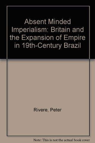Absent Minded Imperialism: Britain and the Expansion of Empire in 19th-Century Brazil